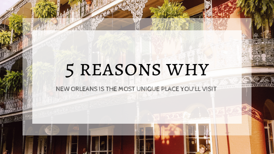 5 Reasons Why New Orleans is the Most Unique Place You'll Visit