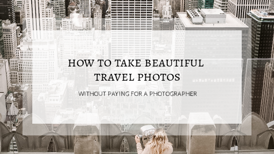 How to Take Beautiful Travel Photos Without Paying for a Photographer