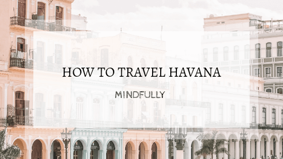How to Travel Havana Mindfully.