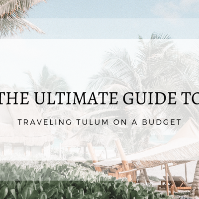 The Ultimate Guide to Traveling Tulum on a Budget